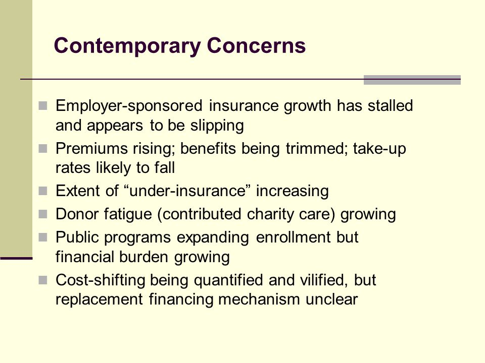 Contemporary Concerns Employer-sponsored insurance growth has stalled and appears to be slipping Premiums rising; benefits being trimmed; take-up rate
