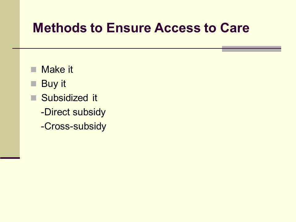 Methods to Ensure Access to Care Make it Buy it Subsidized it -Direct subsidy -Cross-subsidy