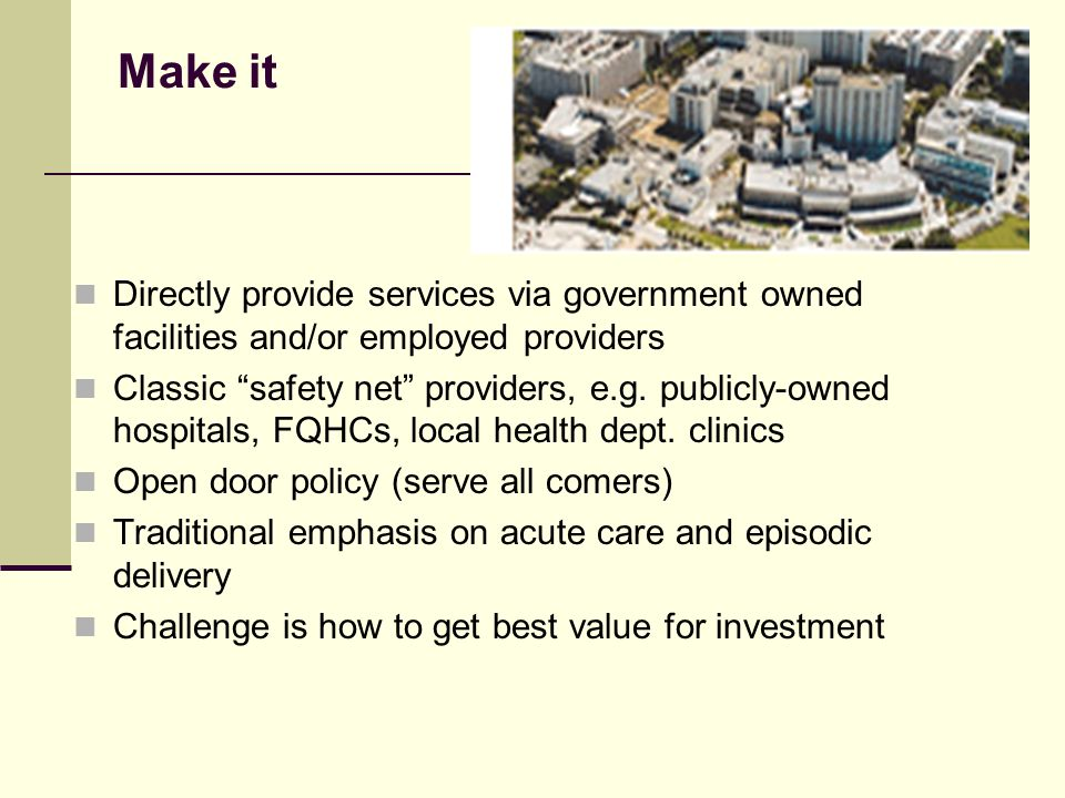 Make it Directly provide services via government owned facilities and/or employed providers Classic safety net providers, e.g.