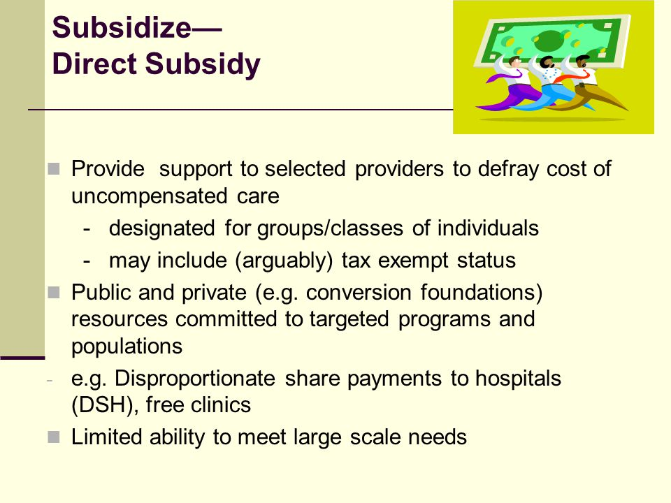 Subsidize— Direct Subsidy Provide support to selected providers to defray cost of uncompensated care - designated for groups/classes of individuals - may include (arguably) tax exempt status Public and private (e.g.