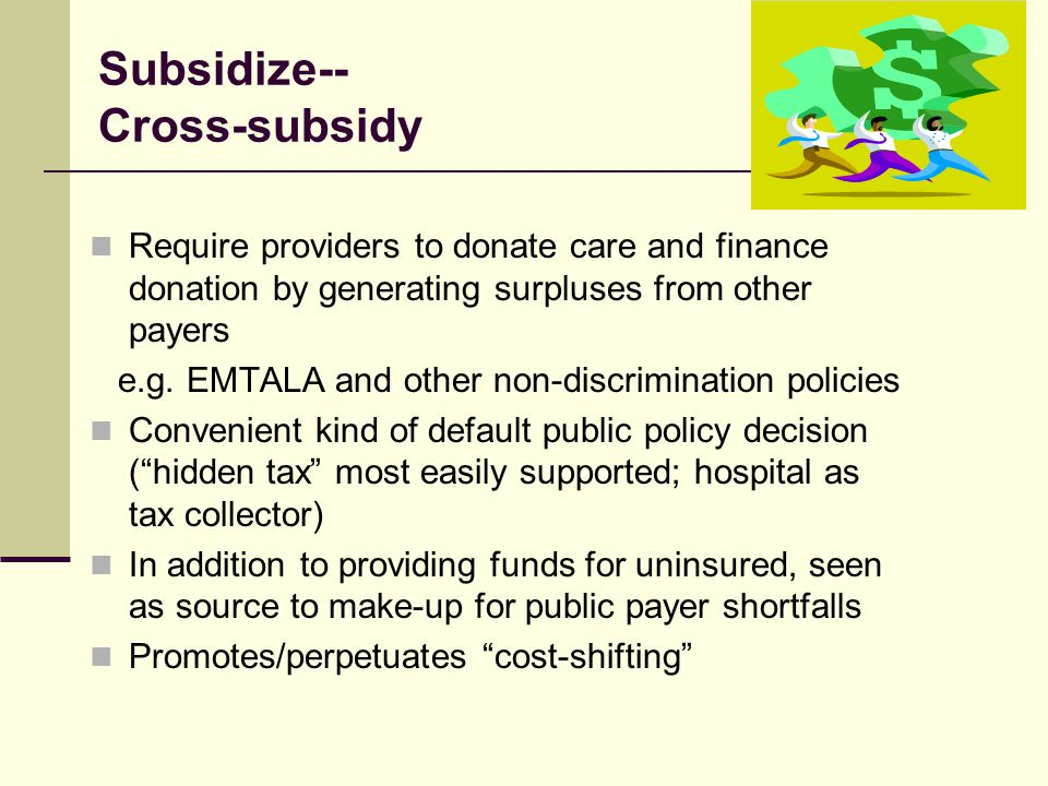 Subsidize-- Cross-subsidy Require providers to donate care and finance donation by generating surpluses from other payers e.g.