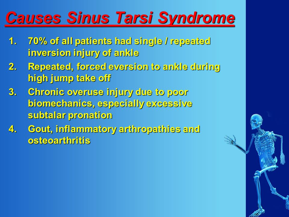 Causes Sinus Tarsi Syndrome 1.70% of all patients had single / repeated inversion injury of ankle 2.Repeated, forced eversion to ankle during high jump take off 3.Chronic overuse injury due to poor biomechanics, especially excessive subtalar pronation 4.Gout, inflammatory arthropathies and osteoarthritis