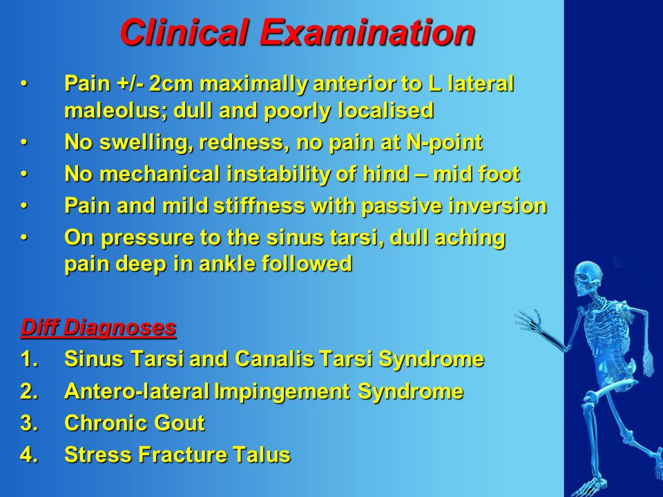 Clinical Examination Pain +/- 2cm maximally anterior to L lateral maleolus; dull and poorly localisedPain +/- 2cm maximally anterior to L lateral maleolus; dull and poorly localised No swelling, redness, no pain at N-pointNo swelling, redness, no pain at N-point No mechanical instability of hind – mid footNo mechanical instability of hind – mid foot Pain and mild stiffness with passive inversionPain and mild stiffness with passive inversion On pressure to the sinus tarsi, dull aching pain deep in ankle followedOn pressure to the sinus tarsi, dull aching pain deep in ankle followed Diff Diagnoses 1.Sinus Tarsi and Canalis Tarsi Syndrome 2.Antero-lateral Impingement Syndrome 3.Chronic Gout 4.Stress Fracture Talus