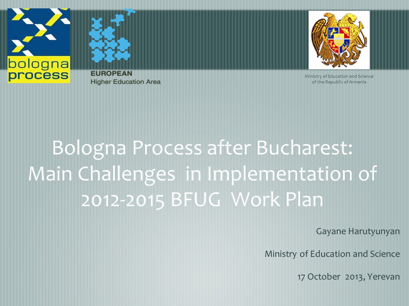 Bologna Process after Bucharest: Main Challenges in Implementation of 2012-2015 BFUG Work Plan Gayane Harutyunyan Ministry of Education and Science 17 October 2013, Yerevan Ministry of Education and Science of the Republic of Armenia