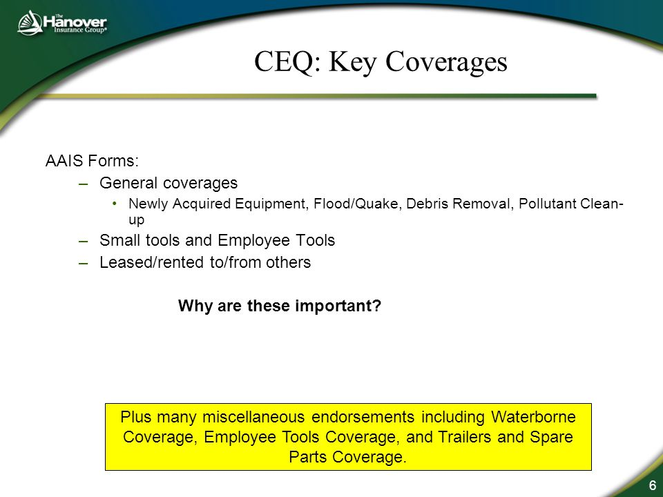 6 CEQ: Key Coverages AAIS Forms: –General coverages Newly Acquired Equipment, Flood/Quake, Debris Removal, Pollutant Clean- up –Small tools and Employee Tools –Leased/rented to/from others Why are these important.