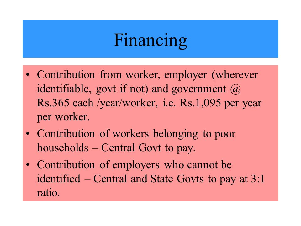 Financing Contribution from worker, employer (wherever identifiable, govt if not) and government @ Rs.365 each /year/worker, i.e.