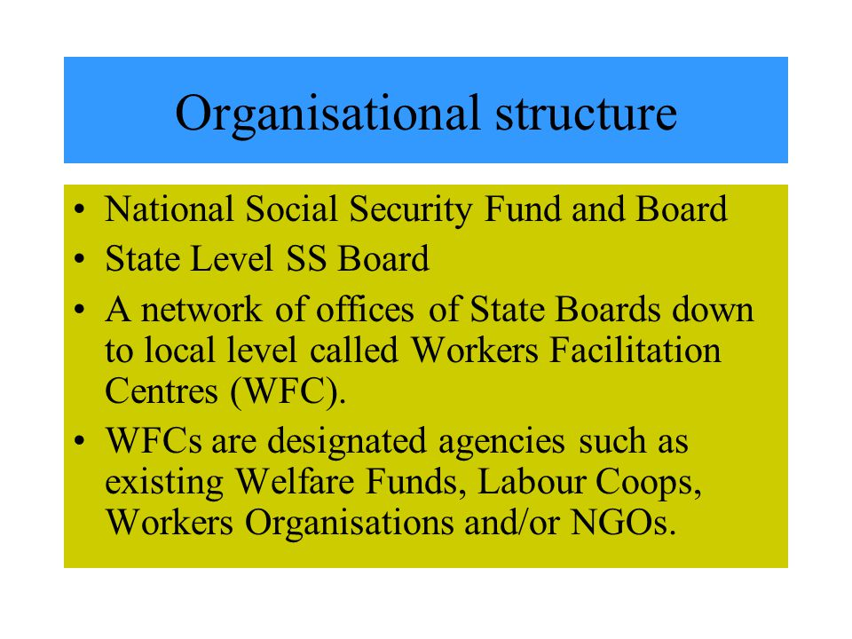 Organisational structure National Social Security Fund and Board State Level SS Board A network of offices of State Boards down to local level called Workers Facilitation Centres (WFC).