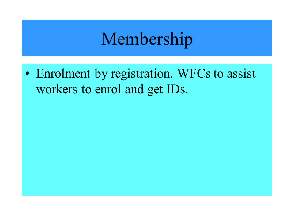 Membership Enrolment by registration. WFCs to assist workers to enrol and get IDs.