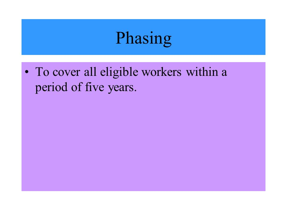 Phasing To cover all eligible workers within a period of five years.