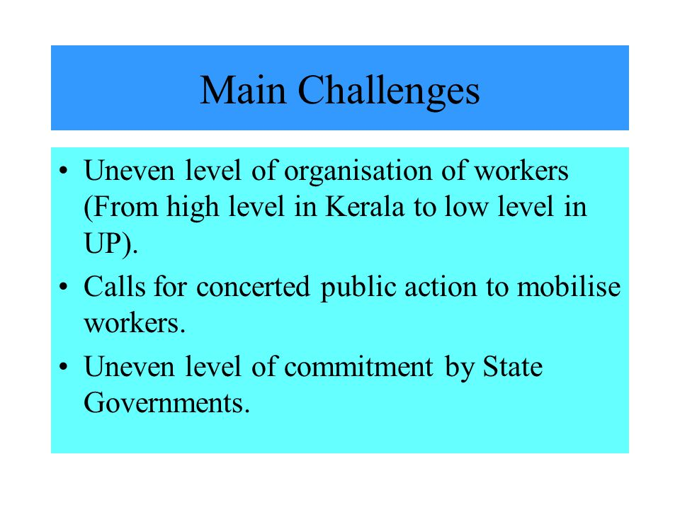 Main Challenges Uneven level of organisation of workers (From high level in Kerala to low level in UP).