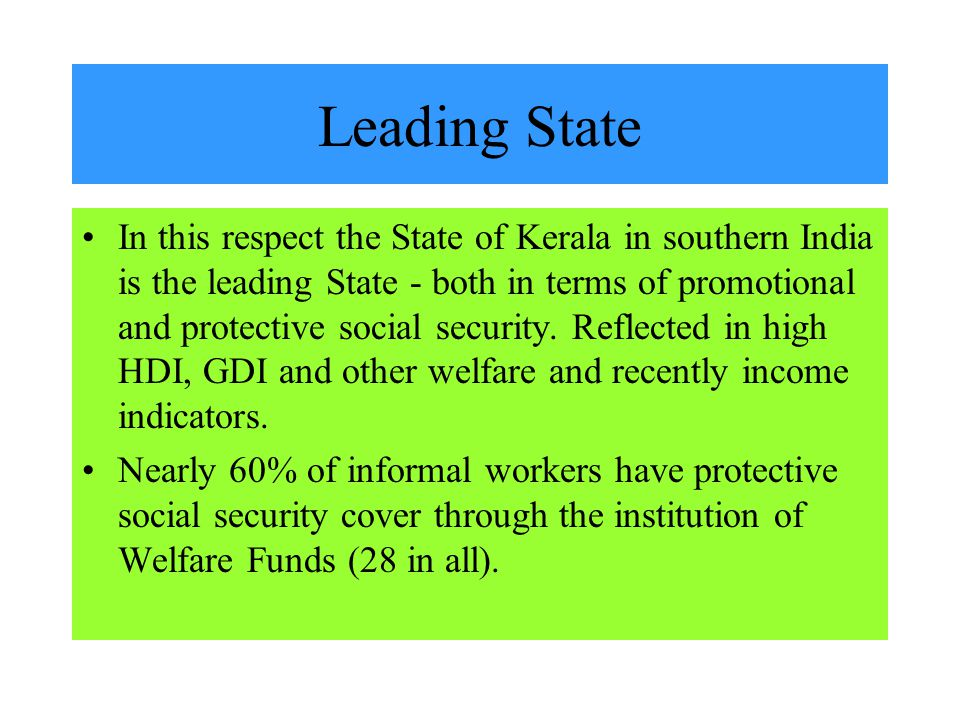 Leading State In this respect the State of Kerala in southern India is the leading State - both in terms of promotional and protective social security.