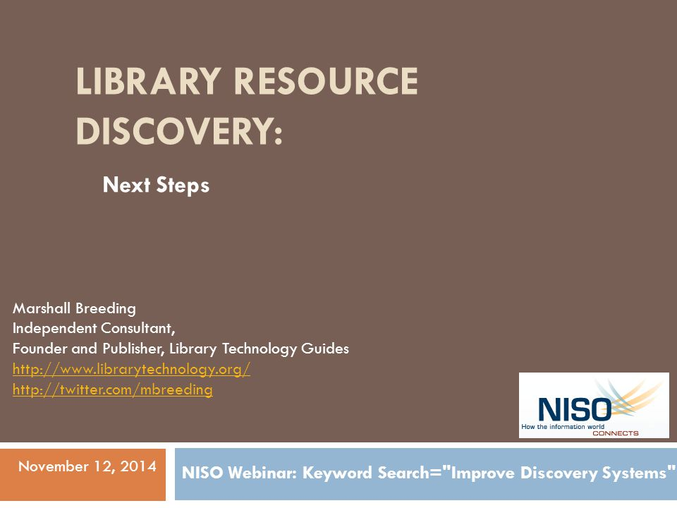 LIBRARY RESOURCE DISCOVERY: Marshall Breeding Independent Consultant, Founder and Publisher, Library Technology Guides http://www.librarytechnology.org/ http://twitter.com/mbreeding November 12, 2014 NISO Webinar: Keyword Search= Improve Discovery Systems Next Steps