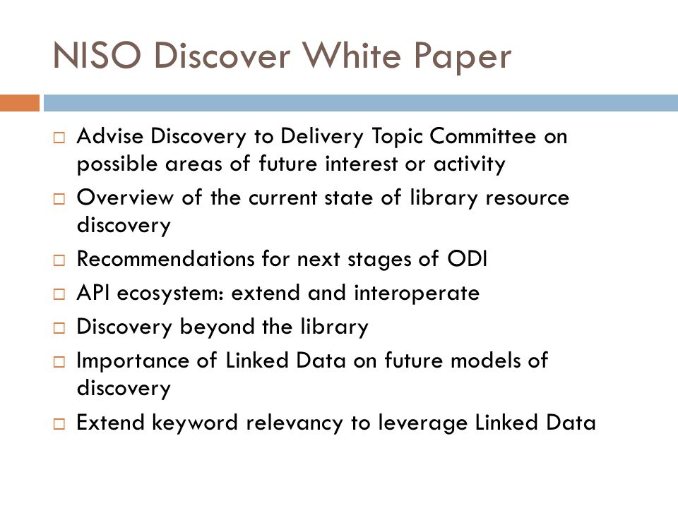 NISO Discover White Paper  Advise Discovery to Delivery Topic Committee on possible areas of future interest or activity  Overview of the current state of library resource discovery  Recommendations for next stages of ODI  API ecosystem: extend and interoperate  Discovery beyond the library  Importance of Linked Data on future models of discovery  Extend keyword relevancy to leverage Linked Data