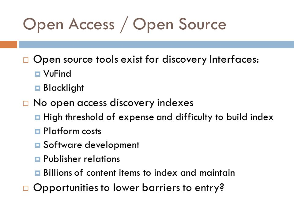 Open Access / Open Source  Open source tools exist for discovery Interfaces:  VuFind  Blacklight  No open access discovery indexes  High threshol