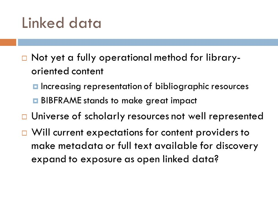 Linked data  Not yet a fully operational method for library- oriented content  Increasing representation of bibliographic resources  BIBFRAME stands to make great impact  Universe of scholarly resources not well represented  Will current expectations for content providers to make metadata or full text available for discovery expand to exposure as open linked data