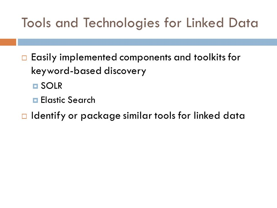 Tools and Technologies for Linked Data  Easily implemented components and toolkits for keyword-based discovery  SOLR  Elastic Search  Identify or package similar tools for linked data