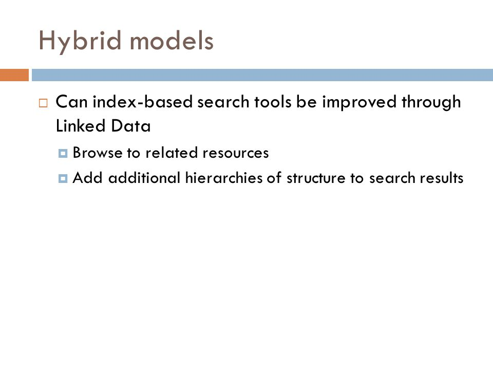 Hybrid models  Can index-based search tools be improved through Linked Data  Browse to related resources  Add additional hierarchies of structure to search results