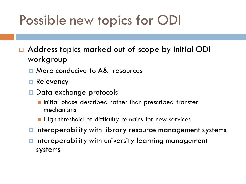 Possible new topics for ODI  Address topics marked out of scope by initial ODI workgroup  More conducive to A&I resources  Relevancy  Data exchange protocols Initial phase described rather than prescribed transfer mechanisms High threshold of difficulty remains for new services  Interoperability with library resource management systems  Interoperability with university learning management systems