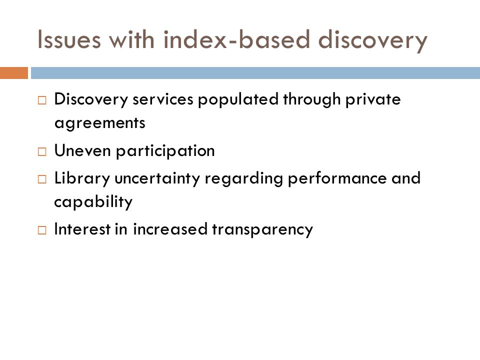Issues with index-based discovery  Discovery services populated through private agreements  Uneven participation  Library uncertainty regarding performance and capability  Interest in increased transparency