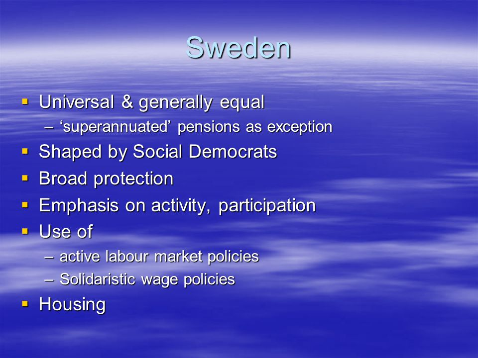 Sweden  Universal & generally equal –'superannuated' pensions as exception  Shaped by Social Democrats  Broad protection  Emphasis on activity, participation  Use of –active labour market policies –Solidaristic wage policies  Housing