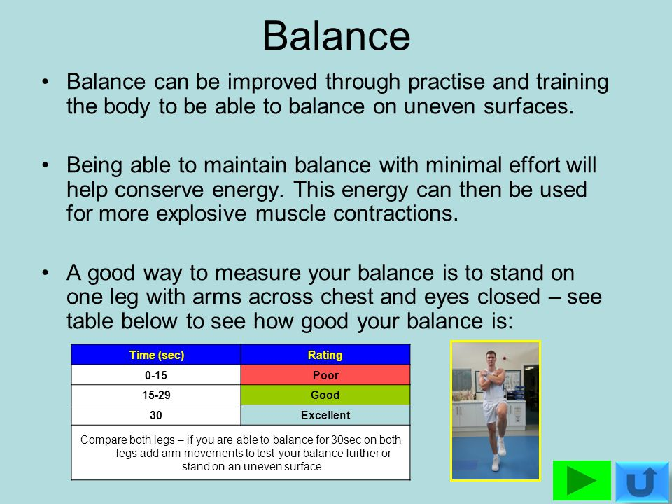 Balance Balance can be improved through practise and training the body to be able to balance on uneven surfaces.