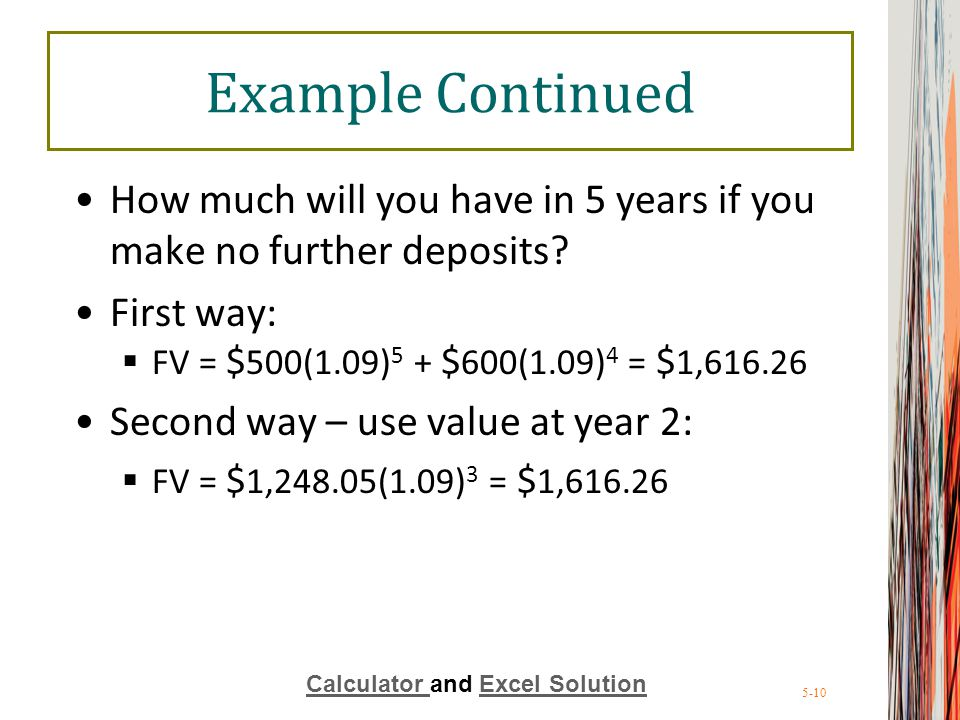 5-10 Example Continued How much will you have in 5 years if you make no further deposits? First way:  FV = $ 500(1.09) 5 + $ 600(1.09) 4 = $ 1,616.26