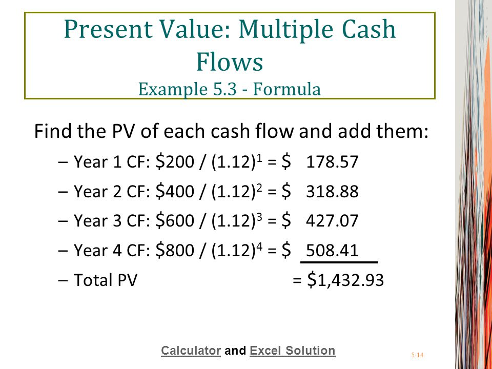 5-14 Present Value: Multiple Cash Flows Example 5.3 - Formula Find the PV of each cash flow and add them: –Year 1 CF: $ 200 / (1.12) 1 = $ 178.57 –Yea