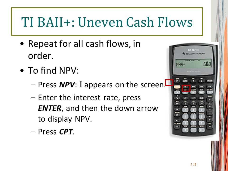 5-18 TI BAII+: Uneven Cash Flows Repeat for all cash flows, in order. To find NPV: –Press NPV: I appears on the screen. –Enter the interest rate, pres