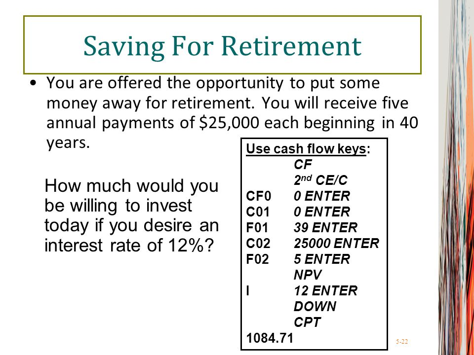 5-22 Saving For Retirement You are offered the opportunity to put some money away for retirement. You will receive five annual payments of $25,000 eac