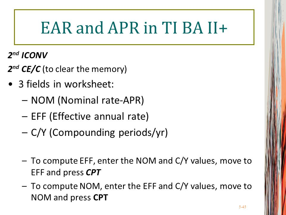 5-45 EAR and APR in TI BA II+ 2 nd ICONV 2 nd CE/C (to clear the memory) 3 fields in worksheet: –NOM (Nominal rate-APR) –EFF (Effective annual rate) –