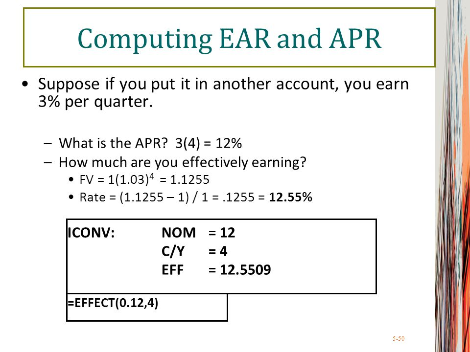 5-50 Computing EAR and APR Suppose if you put it in another account, you earn 3% per quarter. –What is the APR? 3(4) = 12% –How much are you effective