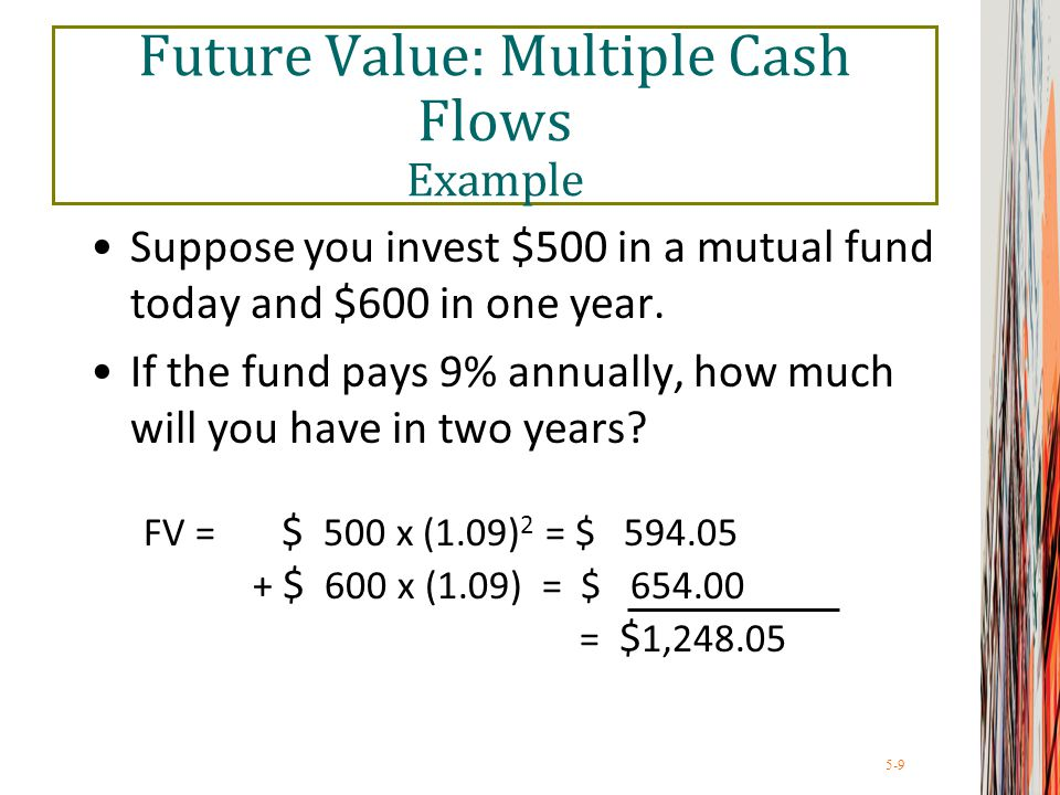 5-9 Future Value: Multiple Cash Flows Example Suppose you invest $500 in a mutual fund today and $600 in one year. If the fund pays 9% annually, how m