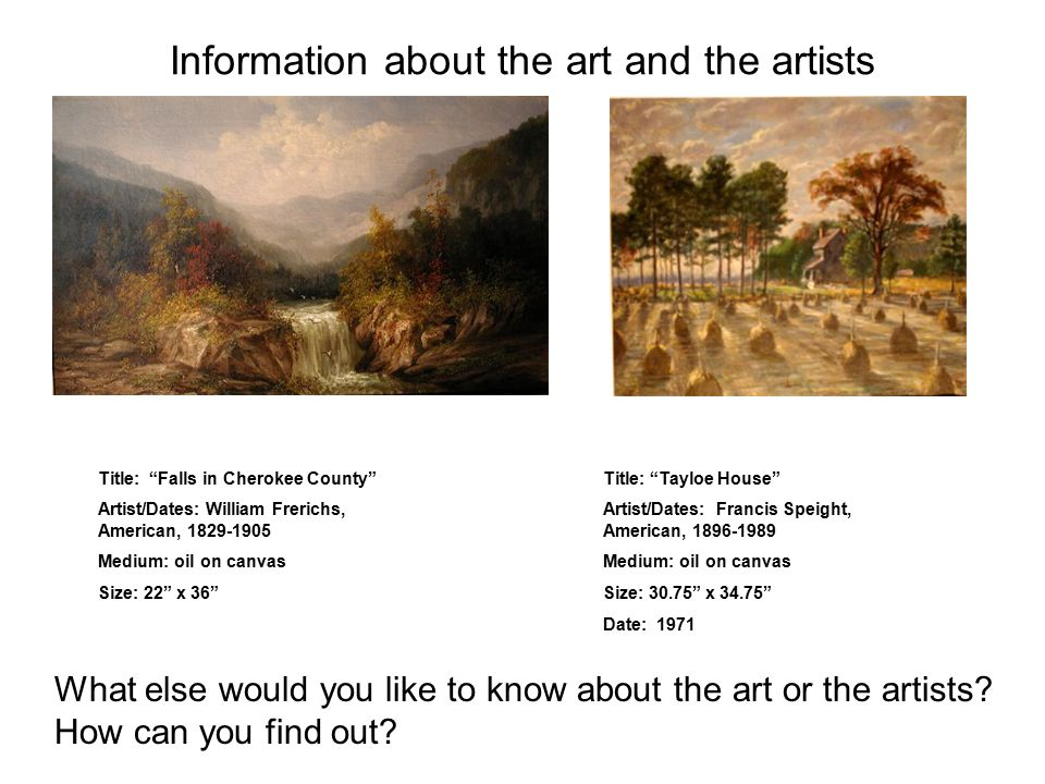 Information about the art and the artists Title: Falls in Cherokee County Artist/Dates: William Frerichs, American, 1829-1905 Medium: oil on canvas Size: 22 x 36 Title: Tayloe House Artist/Dates: Francis Speight, American, 1896-1989 Medium: oil on canvas Size: 30.75 x 34.75 Date: 1971 What else would you like to know about the art or the artists.