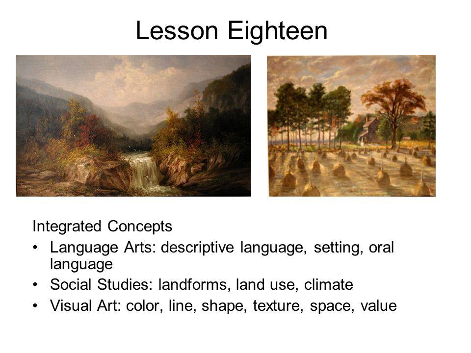 Lesson Eighteen Integrated Concepts Language Arts: descriptive language, setting, oral language Social Studies: landforms, land use, climate Visual Art: color, line, shape, texture, space, value