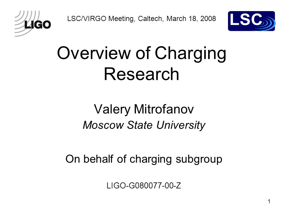 1 LSC/VIRGO Meeting, Caltech, March 18, 2008 Overview of Charging Research Valery Mitrofanov Moscow State University On behalf of charging subgroup LI
