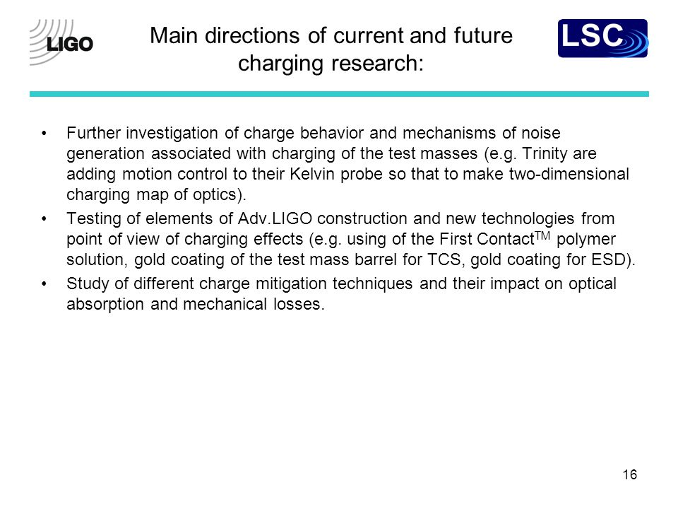 16 Main directions of current and future charging research: Further investigation of charge behavior and mechanisms of noise generation associated with charging of the test masses (e.g.