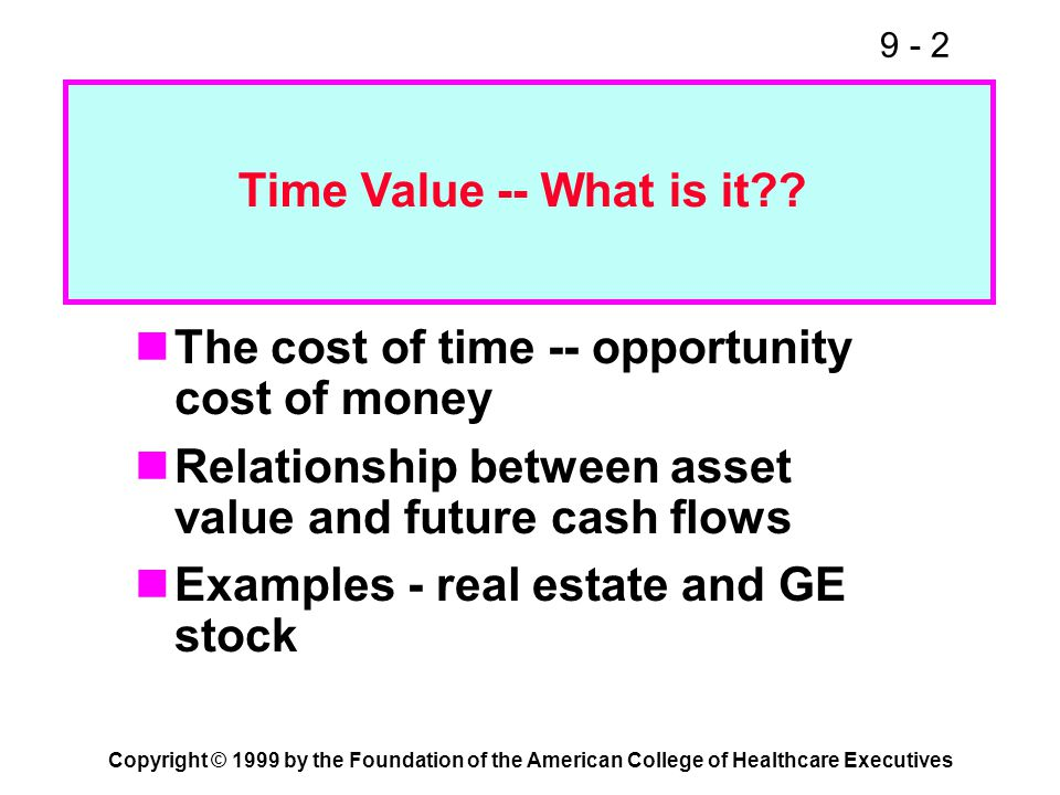 9 - 2 Copyright © 1999 by the Foundation of the American College of Healthcare Executives The cost of time -- opportunity cost of money Relationship b