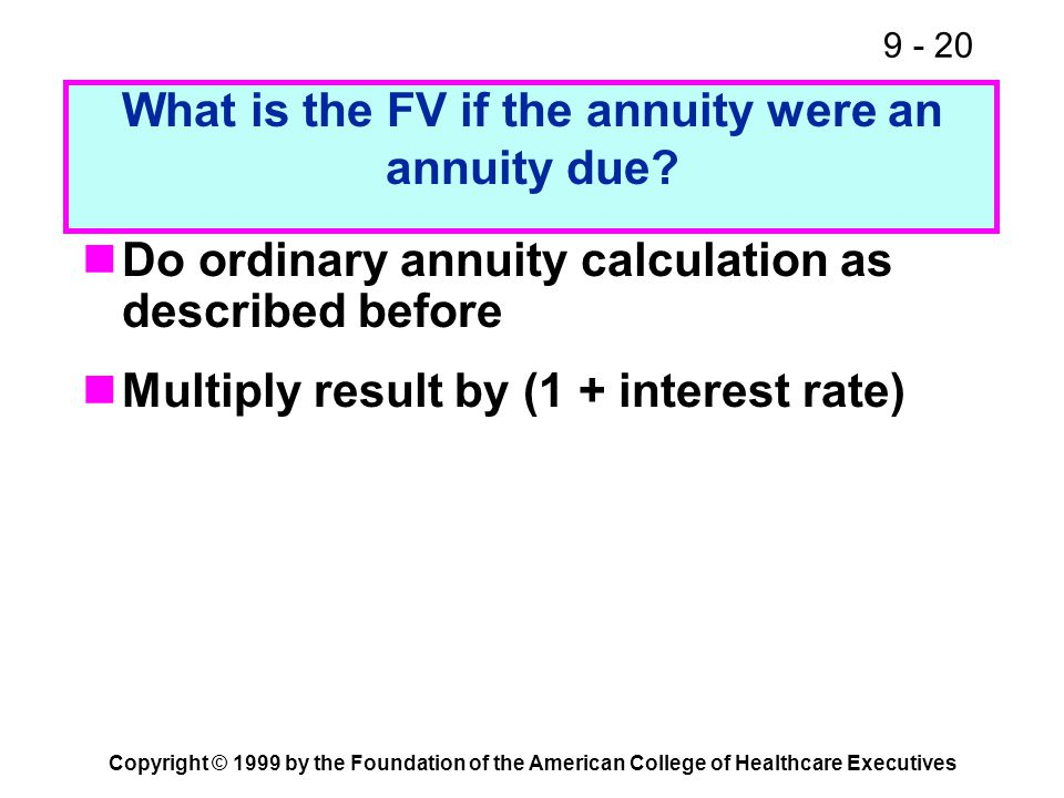 9 - 20 Copyright © 1999 by the Foundation of the American College of Healthcare Executives What is the FV if the annuity were an annuity due? Do ordin