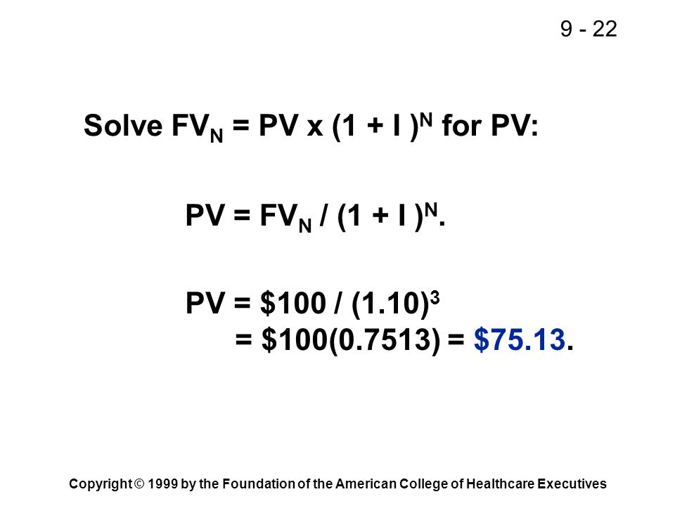 9 - 22 Copyright © 1999 by the Foundation of the American College of Healthcare Executives Solve FV N = PV x (1 + I ) N for PV: PV = $100 / (1.10) 3 =