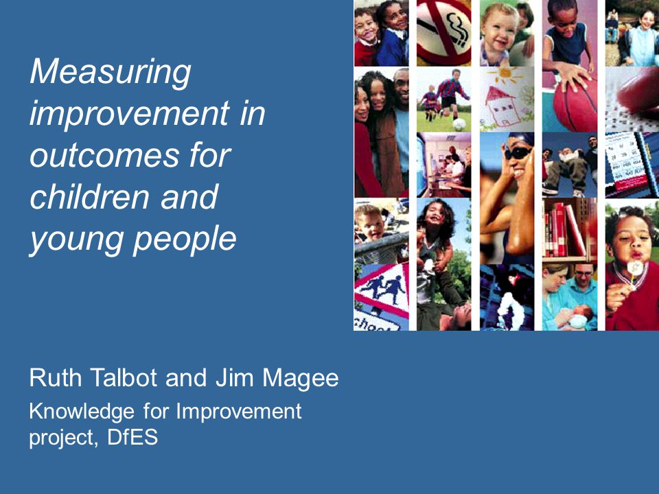 Measuring improvement in outcomes for children and young people Ruth Talbot and Jim Magee Knowledge for Improvement project, DfES