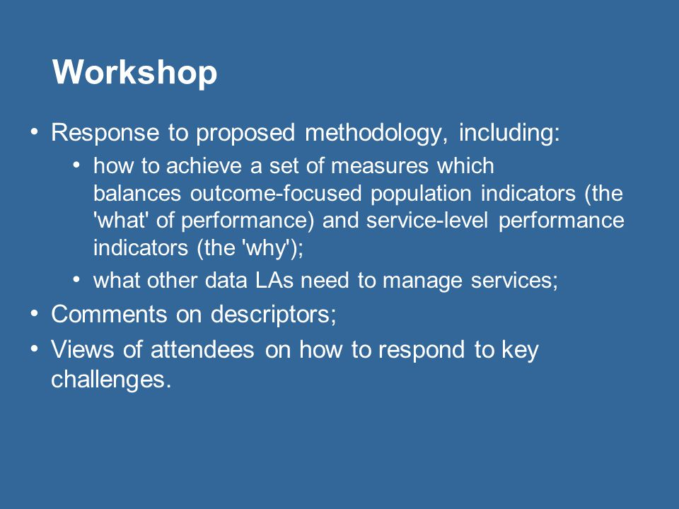 Workshop Response to proposed methodology, including: how to achieve a set of measures which balances outcome-focused population indicators (the what of performance) and service-level performance indicators (the why ); what other data LAs need to manage services; Comments on descriptors; Views of attendees on how to respond to key challenges.