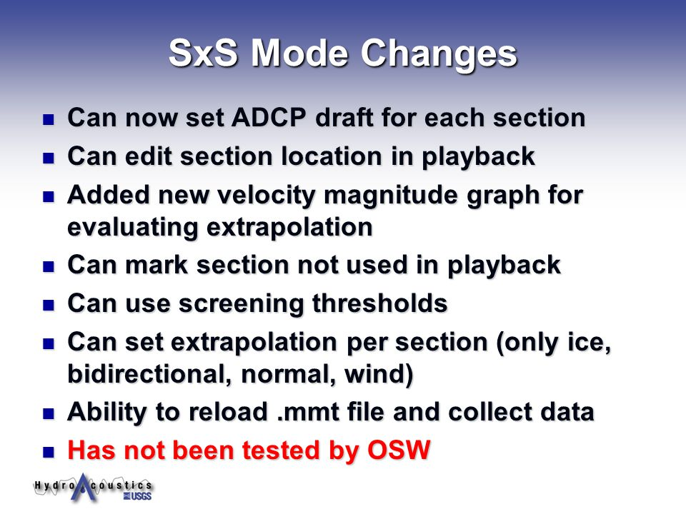 SxS Mode Changes Can now set ADCP draft for each section Can now set ADCP draft for each section Can edit section location in playback Can edit section location in playback Added new velocity magnitude graph for evaluating extrapolation Added new velocity magnitude graph for evaluating extrapolation Can mark section not used in playback Can mark section not used in playback Can use screening thresholds Can use screening thresholds Can set extrapolation per section (only ice, bidirectional, normal, wind) Can set extrapolation per section (only ice, bidirectional, normal, wind) Ability to reload.mmt file and collect data Ability to reload.mmt file and collect data Has not been tested by OSW Has not been tested by OSW