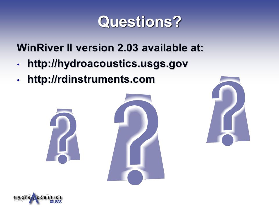 Questions?Questions? WinRiver II version 2.03 available at: http://hydroacoustics.usgs.gov http://hydroacoustics.usgs.gov http://rdinstruments.com htt