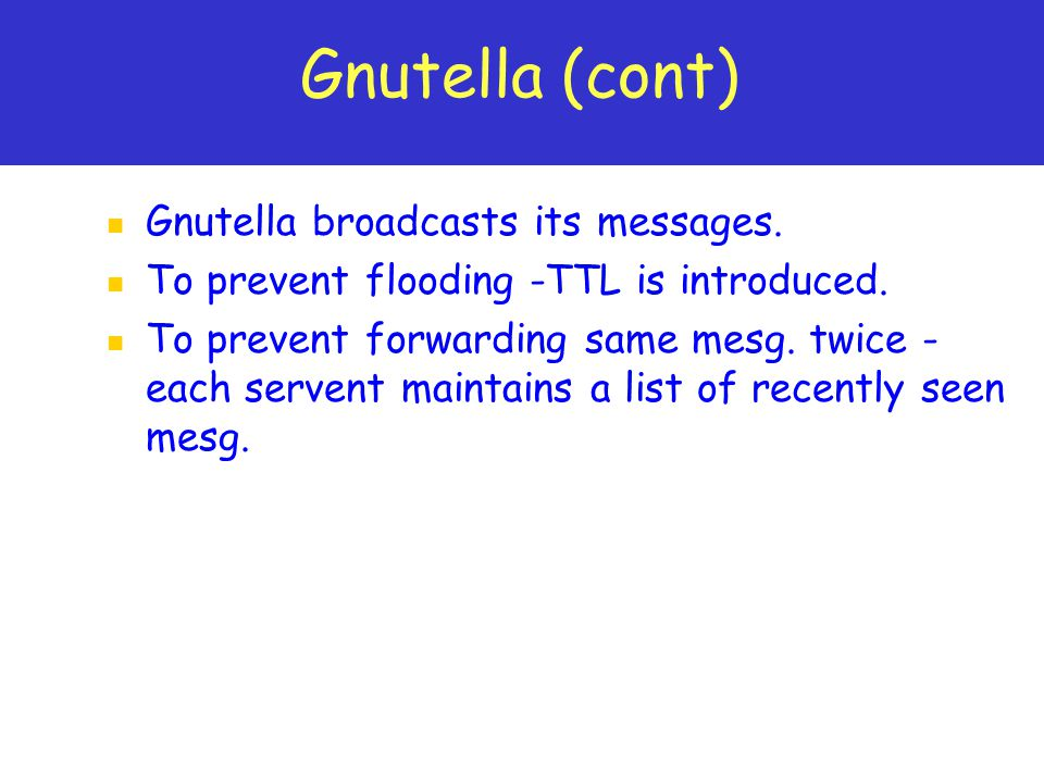 Gnutella (cont) Gnutella broadcasts its messages. To prevent flooding -TTL is introduced.