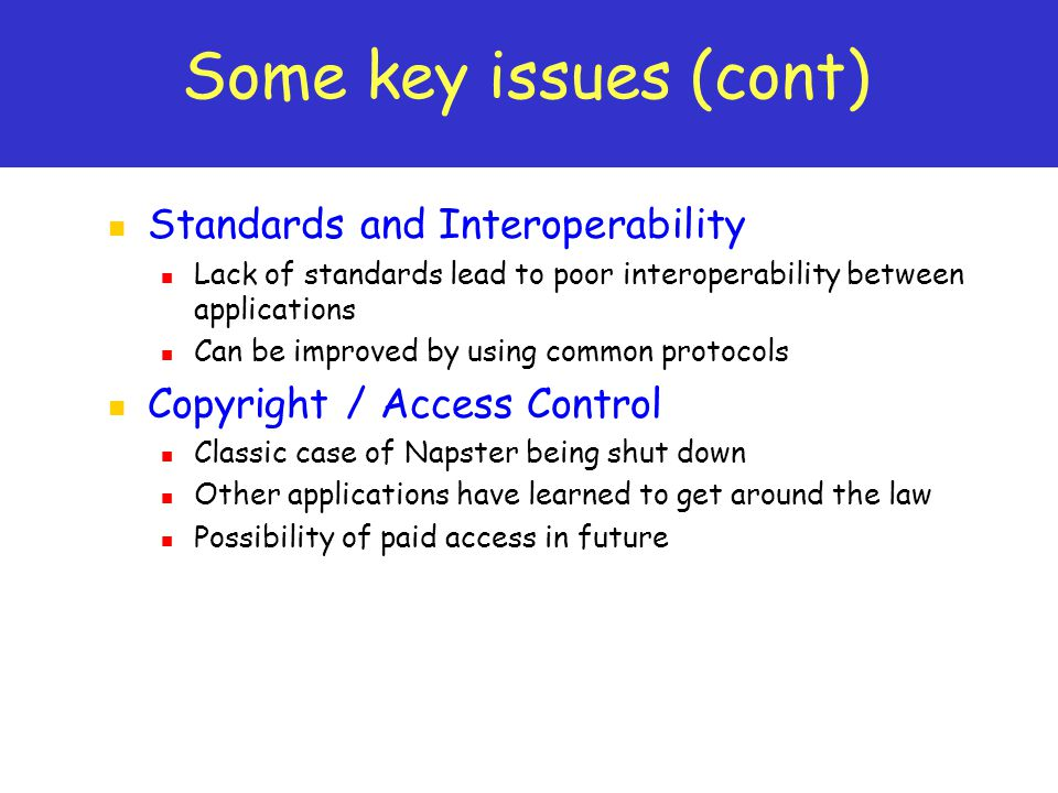 Some key issues (cont) Standards and Interoperability Lack of standards lead to poor interoperability between applications Can be improved by using common protocols Copyright / Access Control Classic case of Napster being shut down Other applications have learned to get around the law Possibility of paid access in future