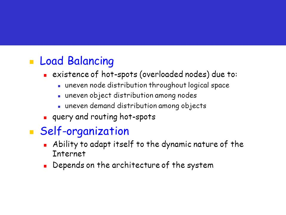 Load Balancing existence of hot-spots (overloaded nodes) due to: uneven node distribution throughout logical space uneven object distribution among nodes uneven demand distribution among objects query and routing hot-spots Self-organization Ability to adapt itself to the dynamic nature of the Internet Depends on the architecture of the system