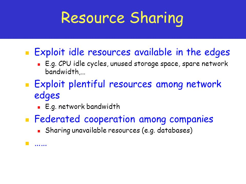 Resource Sharing Exploit idle resources available in the edges E.g.