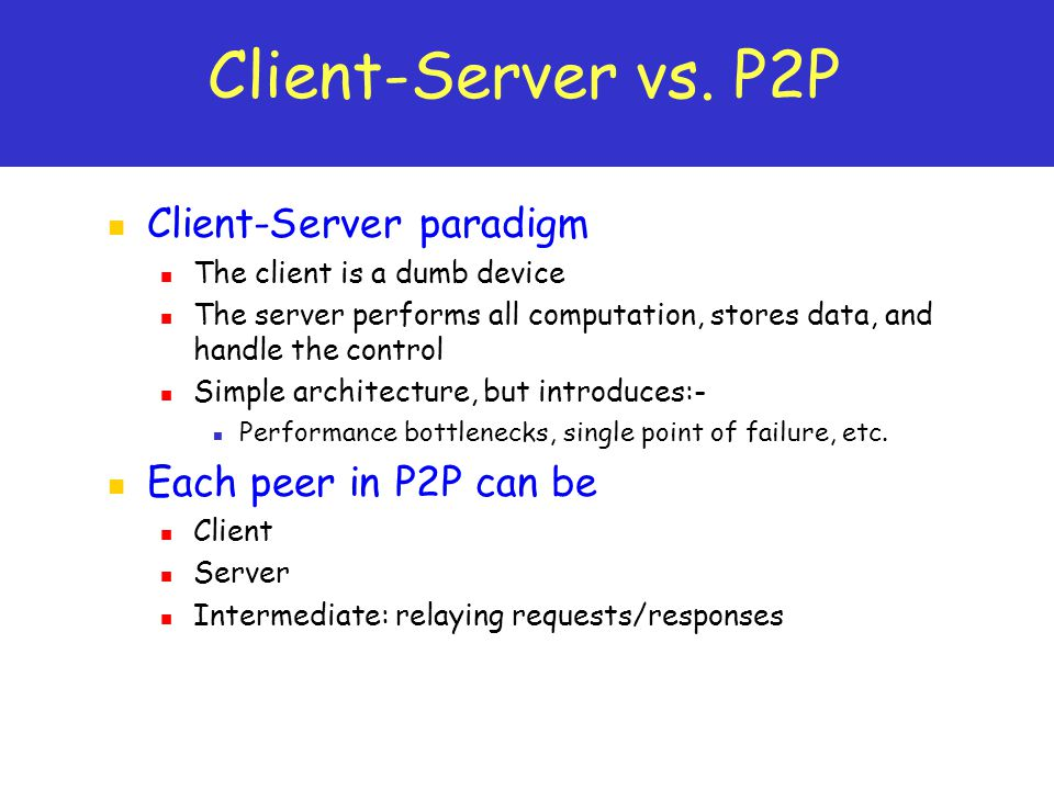 Client-Server vs. P2P Client-Server paradigm The client is a dumb device The server performs all computation, stores data, and handle the control Simp