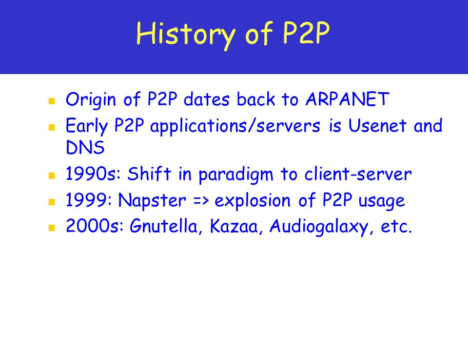 History of P2P Origin of P2P dates back to ARPANET Early P2P applications/servers is Usenet and DNS 1990s: Shift in paradigm to client-server 1999: Napster => explosion of P2P usage 2000s: Gnutella, Kazaa, Audiogalaxy, etc.