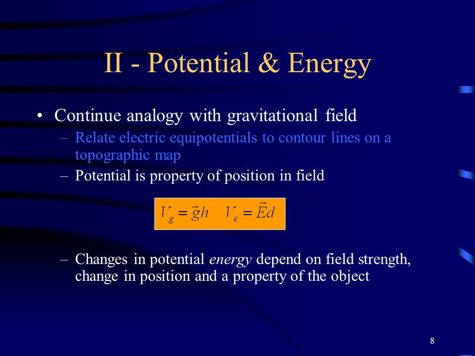 8 II - Potential & Energy Continue analogy with gravitational field –Relate electric equipotentials to contour lines on a topographic map –Potential i